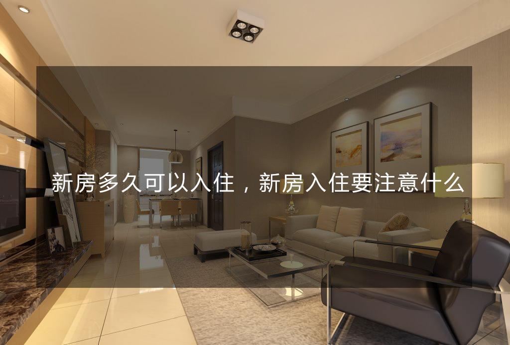 合抱木装修学堂-新房多久可以入住,新房入住要注意什么